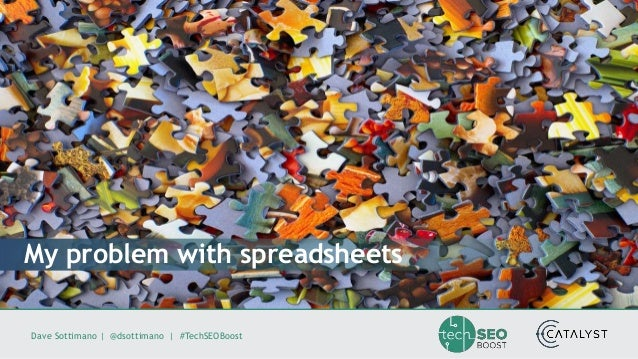 Dave Sottimano   @dsottimano   #TechSEOBoost My problem with spreadsheets