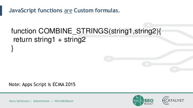 Dave Sottimano   @dsottimano   #TechSEOBoost JavaScript functions are Custom formulas. function COMBINE_STRINGS(string1,st...