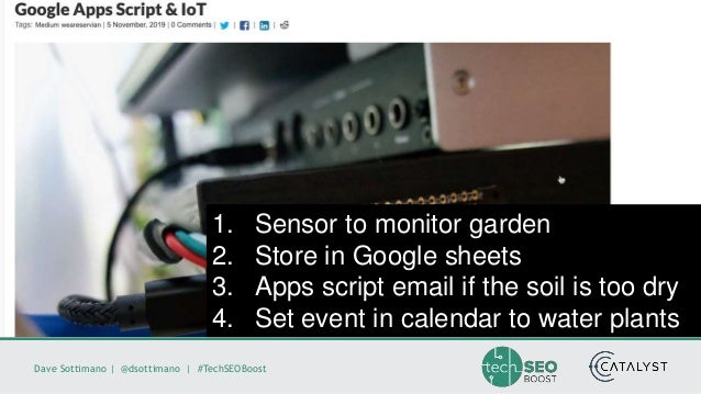 Dave Sottimano   @dsottimano   #TechSEOBoost 1. Sensor to monitor garden 2. Store in Google sheets 3. Apps script email if...