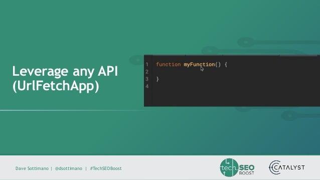 Dave Sottimano   @dsottimano   #TechSEOBoost Leverage any API (UrlFetchApp)