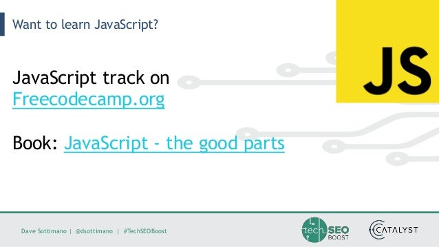 Dave Sottimano   @dsottimano   #TechSEOBoost Want to learn JavaScript? JavaScript track on Freecodecamp.org Book: JavaScri...