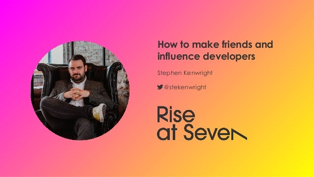 How to make friends and influence developers Stephen Kenwright @stekenwright