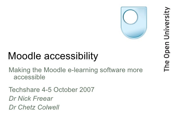 Moodle accessibility <ul><li>Making the Moodle e-learning software more accessible </li></ul><ul><li>Techshare 4-5 October...