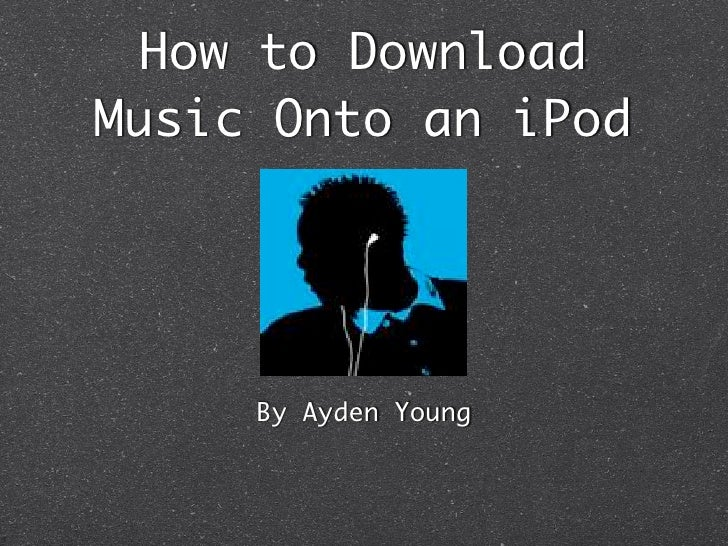How to Download Music Onto an iPod          By Ayden Young