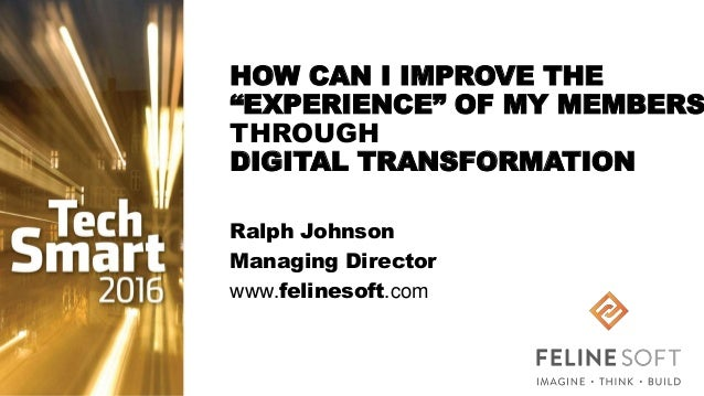 "HOW CAN I IMPROVE THE ""EXPERIENCE"" OF MY MEMBERS THROUGH DIGITAL TRANSFORMATION Ralph Johnson Managing Director www.feline..."