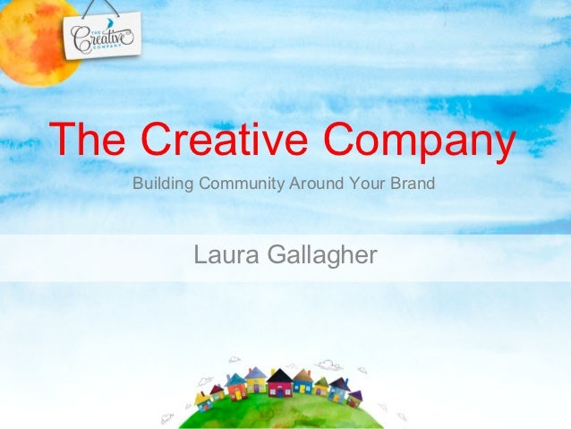 The Creative Company   Building Community Around Your Brand          Laura Gallagher