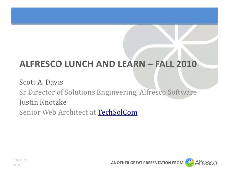 ALFRESCO LUNCH AND LEARN – FALL 2010   Scott A. Davis   Sr Director of Solutions Engineering, Alfresco Software   Justin K...