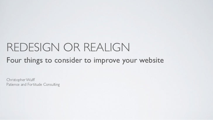 REDESIGN OR REALIGNFour things to consider to improve your websiteChristopher WulffPatience and Fortitude Consulting