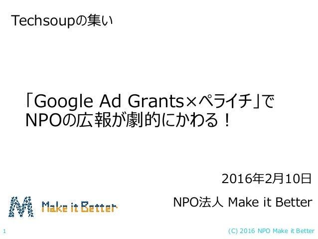 (C) 2016 NPO Make it Better1 「Google Ad Grants×ペライチ」で NPOの広報が劇的にかわる! Techsoupの集い 2016年2月10日 NPO法人 Make it Better