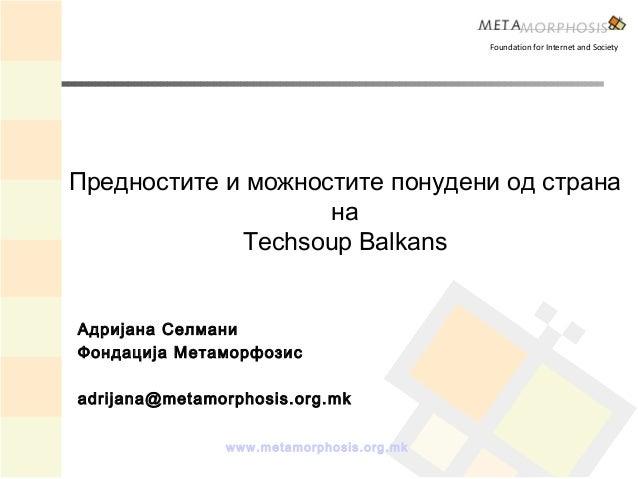 www.metamorphosis.org.mk Предностите и можностите понудени од страна на Techsoup Balkans Foundation for Internet and Socie...
