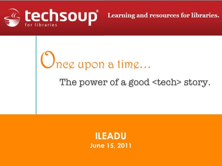 Once upon a time…   The power of a good <tech> story.          ILEADU         June 15, 2011