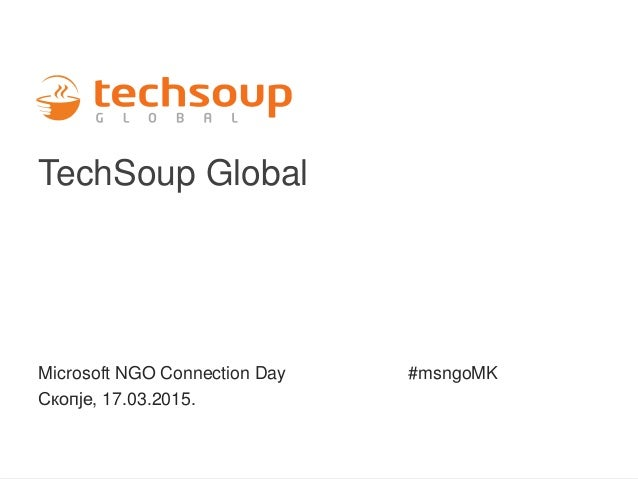TechSoup Global Microsoft NGO Connection Day #msngoMK Скопје, 17.03.2015.