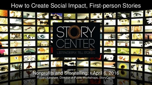 How to Create Social Impact, First-person Stories Nonprofits and Storytelling: • April 6, 2016 Robert Kershaw, Director of...