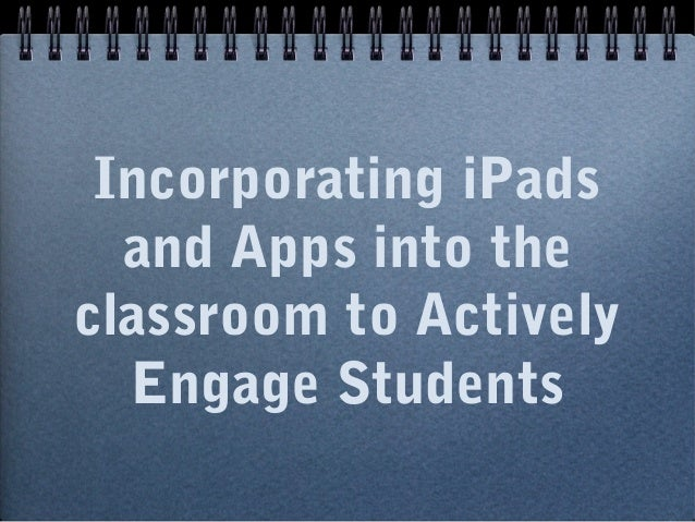 Incorporating iPads and Apps into the classroom to Actively Engage Students