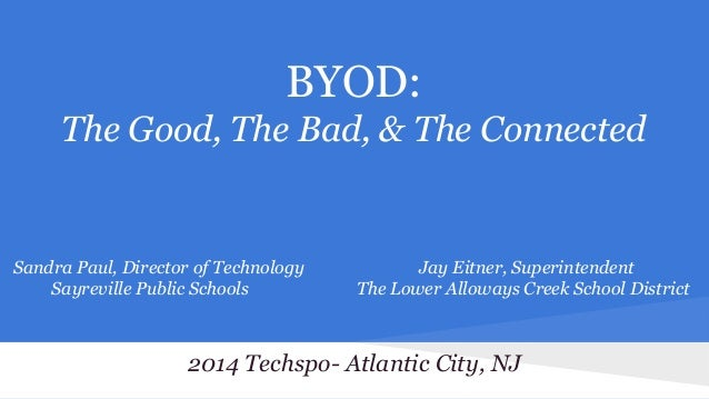 BYOD: The Good, The Bad, & The Connected  Sandra Paul, Director of Technology Sayreville Public Schools  Jay Eitner, Super...