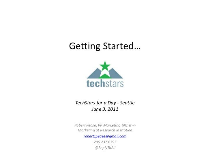 Getting Started…TechStars for a Day - SeattleJune 3, 2011 <br />Robert Pease, VP Marketing @Gist -> Marketing at Research ...