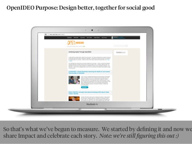 OpenIDEO Purpose: Design better, together for social good So that's what we've begun to measure. We started by defining it ...