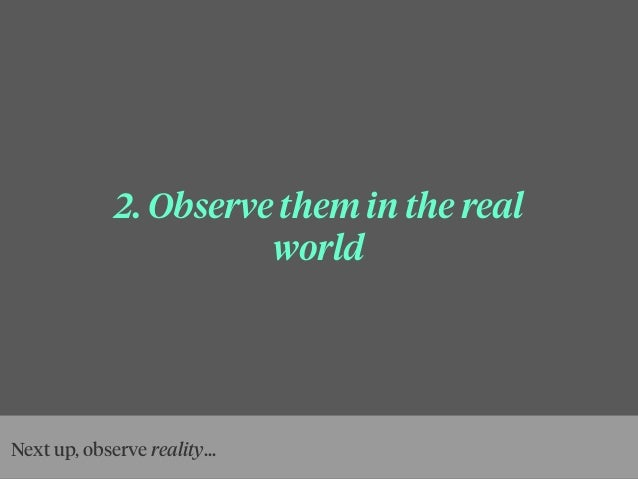 2. Observe them in the real world Next up, observe reality...