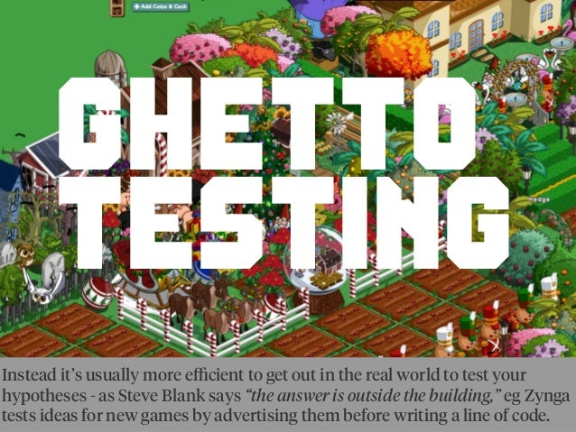 GHETTO TESTING Instead it's usually more efficient to get out in the real world to test your hypotheses - as Steve Blank say...