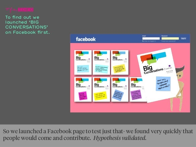 To find out we launched 'BIG CONVERSATIONS' on Facebook first. So we launched a Facebook page to test just that- we found ve...