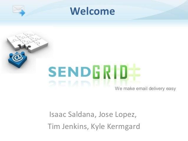 Welcome  We make email delivery easy  Isaac Saldana, Jose Lopez, Tim Jenkins, Kyle Kermgard