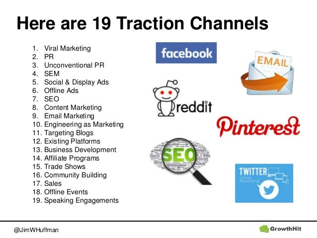 @JimWHuffman Here are 19 Traction Channels 1. Viral Marketing 2. PR 3. Unconventional PR 4. SEM 5. Social & Display Ads 6....