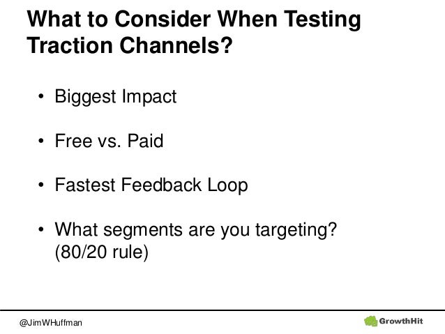 @JimWHuffman What to Consider When Testing Traction Channels? • Biggest Impact • Free vs. Paid • Fastest Feedback Loop • W...
