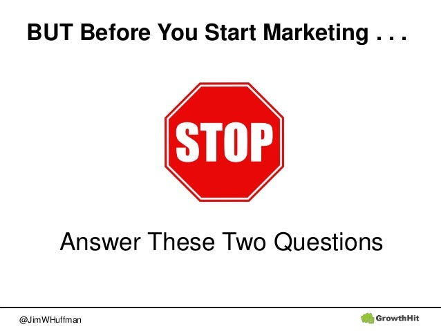 @JimWHuffman Answer These Two Questions BUT Before You Start Marketing . . .