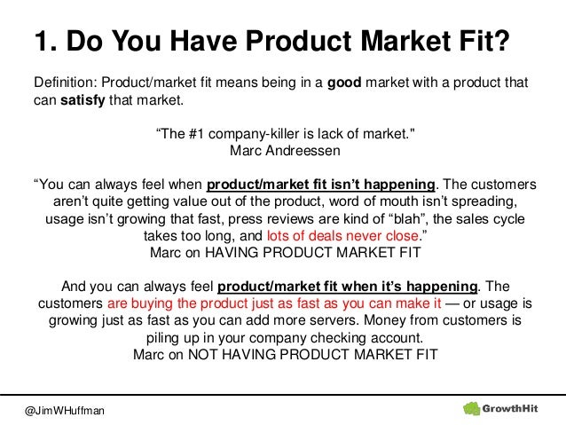 @JimWHuffman 1. Do You Have Product Market Fit? Definition: Product/market fit means being in a good market with a product...