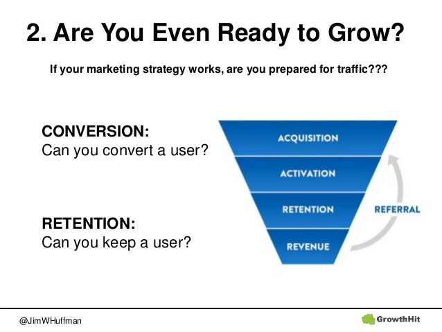 @JimWHuffman 2. Are You Even Ready to Grow? CONVERSION: Can you convert a user? RETENTION: Can you keep a user? If your ma...