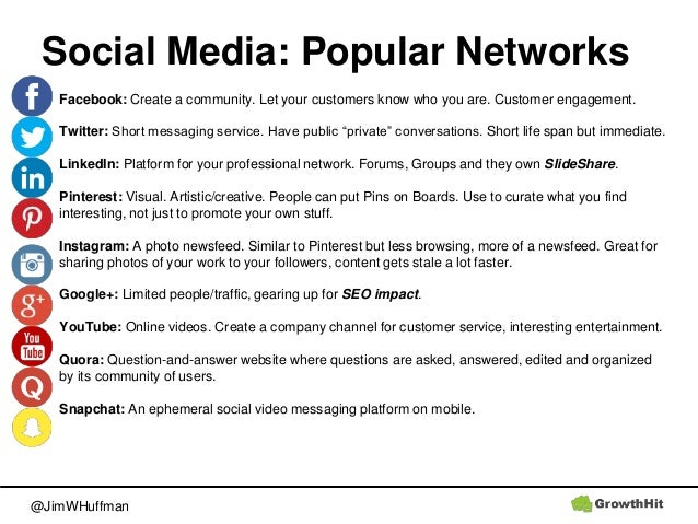 @JimWHuffman Social Media: Popular Networks Facebook: Create a community. Let your customers know who you are. Customer en...