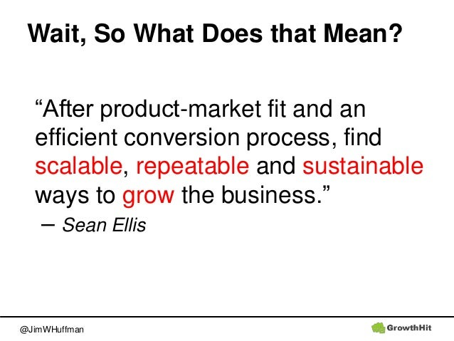 """@JimWHuffman Wait, So What Does that Mean? """"After product-market fit and an efficient conversion process, find scalable, r..."""