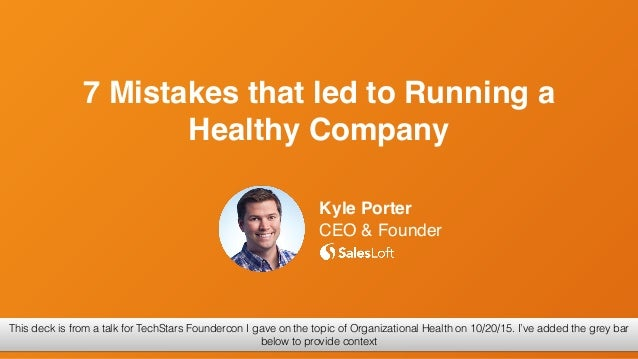 Kyle Porter CEO & Founder 7 Mistakes that led to Running a Healthy Company @kyleporterThis deck is from a talk for TechSta...