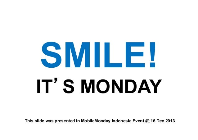 SMILE! IT S MONDAY This slide was presented in MobileMonday Indonesia Event @ 16 Dec 2013!