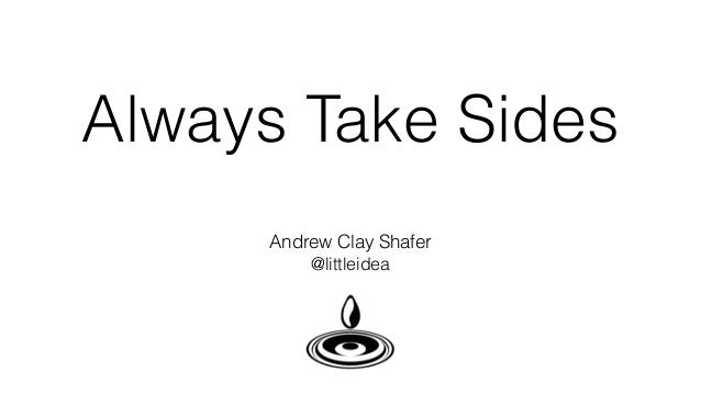 Always Take Sides Andrew Clay Shafer @littleidea