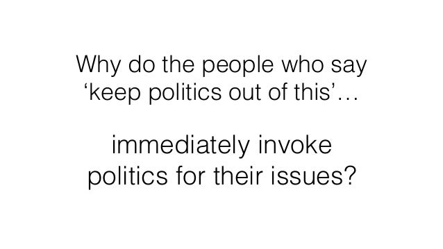 Why do the people who say 'keep politics out of this'… immediately invoke politics for their issues?