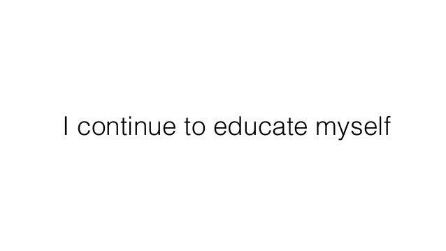 I continue to educate myself