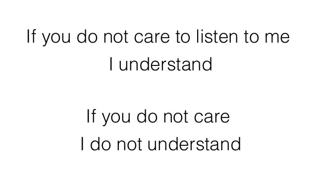If you do not care to listen to me I understand If you do not care I do not understand