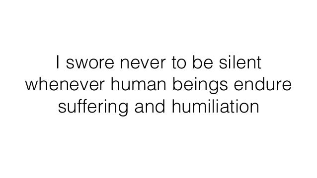 I swore never to be silent whenever human beings endure suffering and humiliation