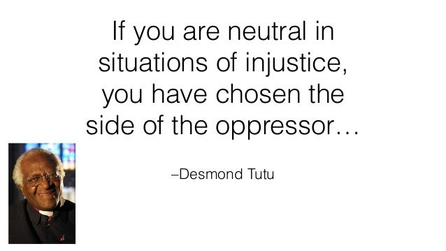 –Desmond Tutu If you are neutral in situations of injustice, you have chosen the side of the oppressor…