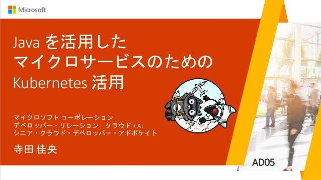 AD05 Java を活用した マイクロサービスのための Kubernetes 活用 寺田 佳央 マイクロソフト コーポレーション デベロッパー・リレーション クラウド + AI シニア・クラウド・デベロッパー・アドボケイト