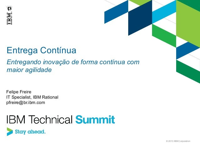 Entrega Contínua Entregando inovação de forma contínua com maior agilidade Felipe Freire IT Specialist, IBM Rational pfrei...