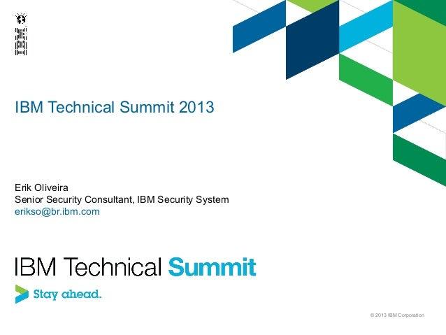 IBM Technical Summit 2013  Erik Oliveira Senior Security Consultant, IBM Security System erikso@br.ibm.com  © 2013 IBM Cor...