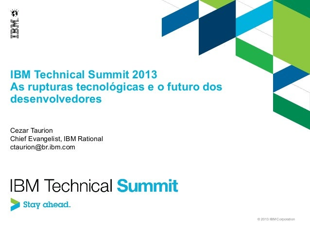 IBM Technical Summit 2013 As rupturas tecnológicas e o futuro dos desenvolvedores Cezar Taurion Chief Evangelist, IBM Rati...