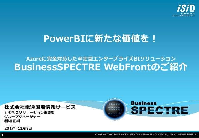 1 PowerBIに新たな価値を! Azureに完全対応した半定型エンタープライズBIソリューション BusinessSPECTRE WebFrontのご紹介 株式会社電通国際情報サービス ビジネスソリューション事業部 グループマネージャー 稲...