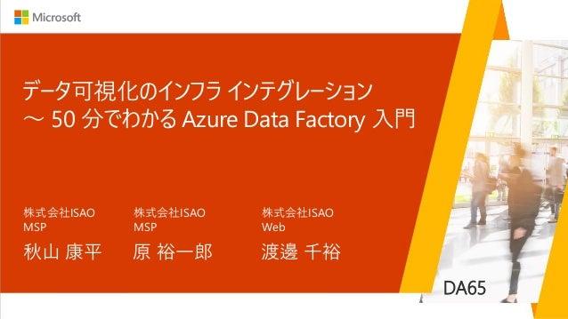 データ可視化のインフラ インテグレーション ~ 50 分でわかる Azure Data Factory 入門 秋山 康平 株式会社ISAO MSP DA65 原 裕一郎 株式会社ISAO MSP 渡邊 千裕 株式会社ISAO Web