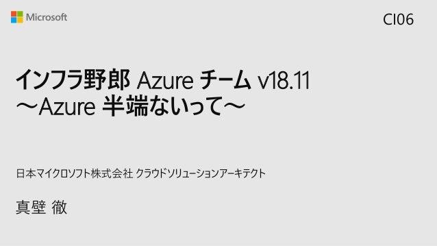 インフラ野郎 Azure チーム v18.11 ~Azure 半端ないって~ 真壁 徹 日本マイクロソフト株式会社 クラウドソリューションアーキテクト CI06