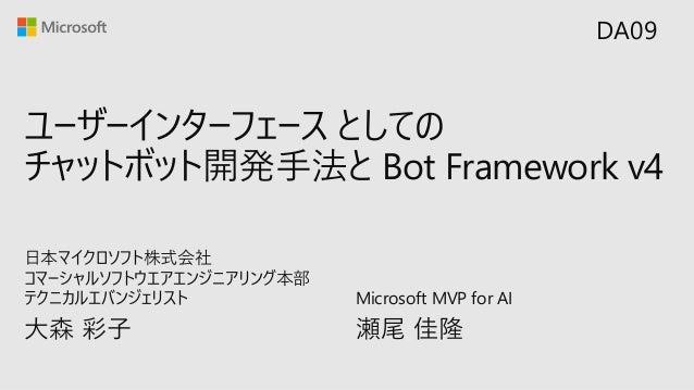 ユーザーインターフェース としての チャットボット開発手法と Bot Framework v4 大森 彩子 日本マイクロソフト株式会社 コマーシャルソフトウエアエンジニアリング本部 テクニカルエバンジェリスト DA09 Microsoft MV...