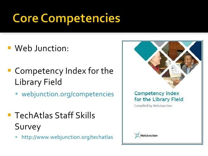 <ul><li>Web Junction: </li></ul><ul><li>Competency Index for the Library Field </li></ul><ul><ul><li>webjunction.org /comp...