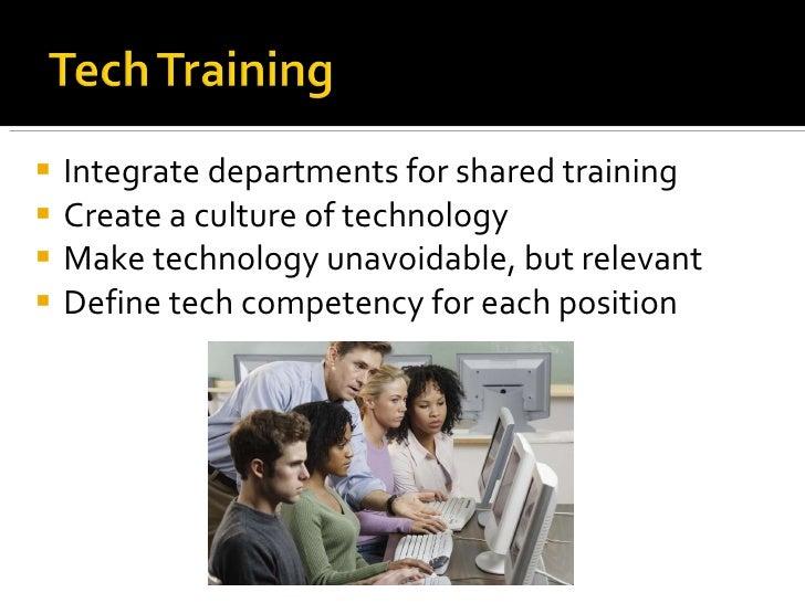 <ul><li>Integrate departments for shared training </li></ul><ul><li>Create a culture of technology </li></ul><ul><li>Make ...